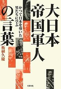 大日本帝国軍人の言葉―かつて日本を導いた男たちに学ぶ