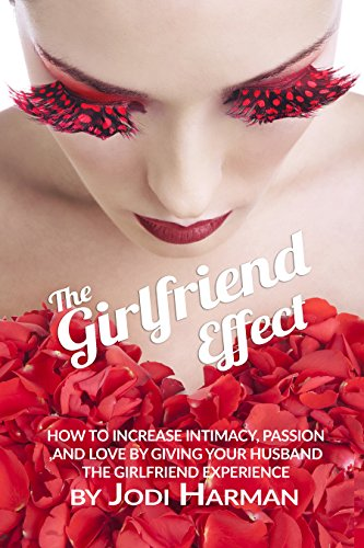 The Girlfriend Effect: How to increase intimacy, passion, and love in your marriage by giving your husband the Girlfriend Experience PDF