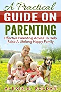 Parenting: A Practical Guide On Parenting: Effective Parenting Advice To Help Raise A Lifelong Happy Family (Parenting Book, Parenting Advice, Parenting ... Help, Parenting Teens, Parenting Styles)