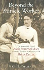 Beyond the Miracle Worker: The Remarkable Life of Anne Sullivan Macy and Her ExtraordinaryFriendship with Helen Keller