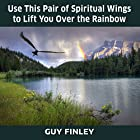 Use This Pair of Spiritual Wings to Lift You over the Rainbow Rede von Guy Finley Gesprochen von: Guy Finley
