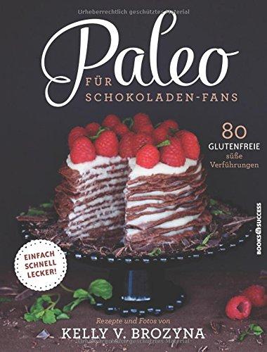 Paleo für Schokoladen-Fans: 80 glutenfreie süße Versuchungen