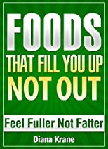 FOODS THAT FILL YOU UP NOT OUT - Feel Fuller Not Fatter - Stop Feeling Hungry - Simple SUPERFOODS to Naturally Control Your Appetite