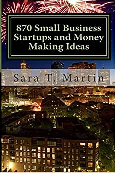 870 Small Business Startups And Money Making Ideas: Including 54 Reasons You Should Start Today, A Step By Step Process To Getting Started, Tips For ... Resources For The Frugal New Business Owner