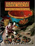 Rediscovering Papier Mache - How to Adapt the Art of Paper Mache to Make Vivid, Modern Objects-12 Exciting Projects (Contemporary Crafts)