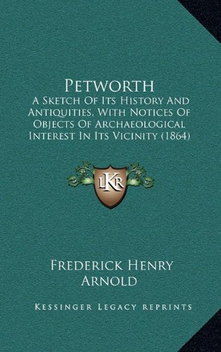 Petworth: A Sketch of Its History and Antiquities, with Notices of Objects of Archaeological Interest in Its Vicinity (1864)