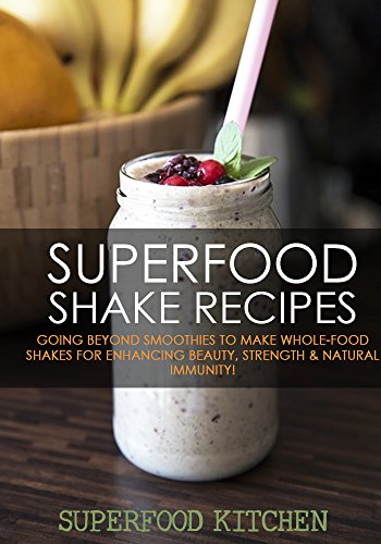 Superfood Shake Recipes: Going Beyond Smoothies To Make Whole-Food Shakes For Enhancing Beauty, Strength & Natural Immunity! by Superfood Kitchen