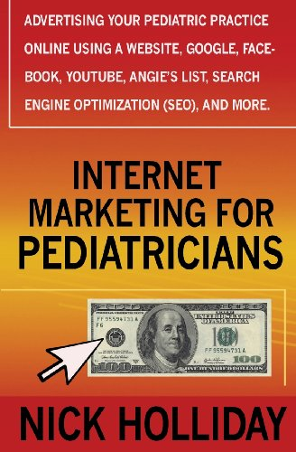Internet Marketing For Pediatricians: Advertising Your Pediatric Practice Online Using A Website, Google, Facebook, Youtube, Angie'S List, Search Engine Optimization (Seo), And More.
