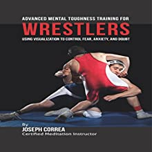 Advanced Mental Toughness Training for Wrestlers: Using Visualization to Control Fear, Anxiety, and Doubt (       UNABRIDGED) by Joseph Correa Narrated by Andrea Erickson
