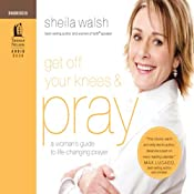 Get Off Your Knees and Pray: A Woman's Guide to Life-Changing Prayer | [Sheila Walsh]