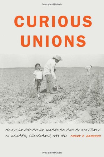 Curious Unions: Mexican American Workers and Resistance in Oxnard, California, 1898-1961 (Race and Ethnicity in the Amer