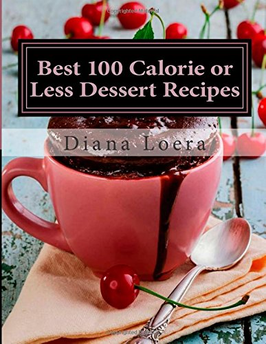 Best 100 Calorie or Less Dessert Recipes: Mug Cakes, Brownies, Muffins, Bars, Cookies, Smoothies and More by Diana Loera