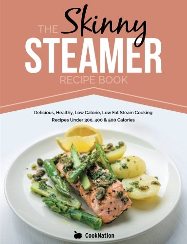 The Skinny Steamer Recipe Book: Delicious Healthy, Low Calorie, Low Fat Steam Cooking Recipes Under 300, 400 & 500 Calories by CookNation