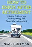 img - for How to Enjoy After Retirement: Ultimate Guide to stay Healthy, Happy and Financially Independent book / textbook / text book