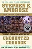 Undaunted Courage: Meriwether Lewis, Thomas Jefferson and the Opening of the American West: Meriwether Lewis Thomas Jefferson and the Opening