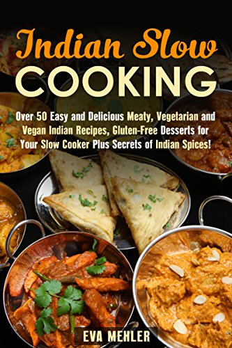 Indian Slow Cooking: Over 50 Easy and Delicious Meaty, Vegetarian and Vegan Indian Recipes, Gluten-Free Desserts for Your Slow Cooker Plus Secrets of Indian Spices! (Indian Recipes & Slow Cooker) by Eva Mehler