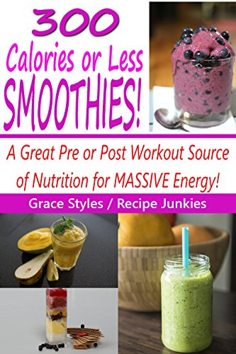 300 Calories Or Less Smoothie Recipes! - A Great Pre or Post Workout Source Of Nutrition For Massive Energy! - by Grace Styles, Recipe Junkies
