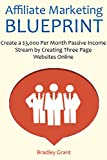 Affiliate Marketing Blueprint: Create a ,000 Per Month Passive Income Stream by Creating Three Page Websites Online