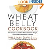 Wheat Belly Cookbook: 150 Recipes to Help You Lose the Wheat, Lose the Weight, and Find Your Path Back to Health...