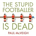 The Stupid Footballer Is Dead: Insights into the Mind of a Professional Footballer (       UNABRIDGED) by Paul McVeigh Narrated by Paul McVeigh