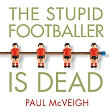 The Stupid Footballer Is Dead: Insights into the Mind of a Professional Footballer Audiobook by Paul McVeigh Narrated by Paul McVeigh