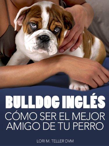 Bulldog Inglés: Cómo Ser el Mejor Amigo de tu Perro: Desde preocupaciones médicas específicas de la raza como golpes de calor hasta la preparación de tu ... de cuidado (Mascotas) (Spanish Edition) (Perros Bulldog Ingles compare prices)