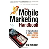 The Mobile Marketing Handbook: A Step-by-Step Guide to Creating Dynamic Mobile Marketing Campaigns ~ Kim Dushinski
