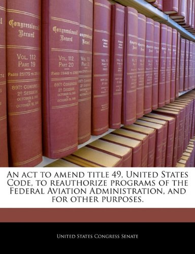 An act to amend title 49, United States Code, to reauthorize programs of the Federal Aviation Administration, and for other purposes.