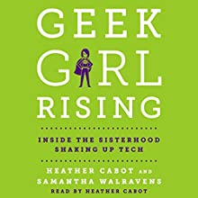 Geek Girl Rising: Inside the Sisterhood Shaking Up Tech Audiobook by Heather Cabot, Samantha Walravens Narrated by Heather Cabot
