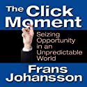 The Click Moment: Seizing Opportunity in an Unpredictable World (       UNABRIDGED) by Frans Johansson Narrated by Erik Synnestvedt