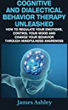 img - for Cognitive And Dialectical Behavior Therapy Unleashed: How To Regulate Your Emotions, Control Your Mood And Change Your Behavior Through Mindfulness Awareness book / textbook / text book