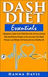 DASH Diet Essentials: A Beginners Guide to the DASH Diet with a Proven Lifestyle Plan and Delicious Recipes so You can Lower Your Blood Pressure, Lose ... a Healthy Life (Healthy Life Series Book 1)