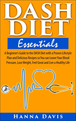 DASH Diet Essentials: A Beginner's Guide to the DASH Diet with a Proven Lifestyle Plan and Delicious Recipes so You can Lower Your Blood Pressure, Lose ... a Healthy Life (Healthy Life Series Book 1) by Hanna Davis