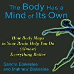 The Body Has a Mind of Its Own: How Body Maps Help You Do (Almost) Anything Better | Sandra Blakeslee,Matthew Blakeslee
