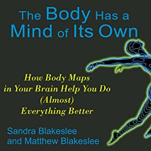The Body Has a Mind of Its Own: How Body Maps Help You Do (Almost) Anything Better | [Sandra Blakeslee, Matthew Blakeslee]