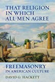 img - for That Religion in Which All Men Agree: Freemasonry in American Culture 1st edition by Hackett, David G. (2014) Hardcover book / textbook / text book
