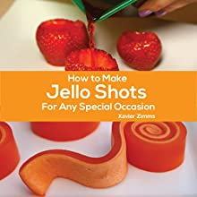 How to Make Jello Shots for Any Special Occasion Audiobook by Xavier Zimms Narrated by James Plante