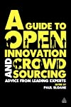 A Guide to Open Innovation and Crowdsourcing: A Compendium of Best Practice, Advice and Case Studies from Leading Thinkers, Commentators and Practitioners