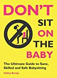 Don t Sit On the Baby!: The Ultimate Guide to Sane, Skilled, and Safe Babysitting