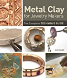 Metal Clay for Jewelry Makers: The Complete Technique Guide