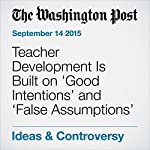 Teacher Development Is Built on 'Good Intentions' and 'False Assumptions' | Jay Mathews