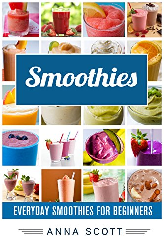 Smoothies: Everyday Smoothies For Beginners(Smoothie, Smoothies, Smoothie Recipes, Smoothies for Weight Loss, Green Smoothie, Smoothie Recipes For Weight ... Diet) (healthy food for everyday Book 6) by Anna Scott