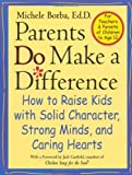 By Michele Borba Ed.D. Parents Do Make a Difference: How to Raise Kids with Solid Character, Strong Minds, and Caring Heart (1st Edition)