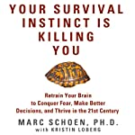 Your Survival Instinct Is Killing You: Retrain Your Brain to Conquer Fear, Make Better Decisions, and Thrive in the 21st Century | Marc Schoen