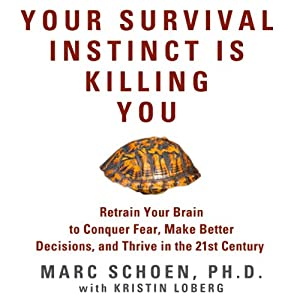 Your Survival Instinct Is Killing You: Retrain Your Brain to Conquer Fear, Make Better Decisions, and Thrive in the 21st Century | [Marc Schoen]