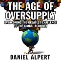 The Age of Oversupply: Overcoming the Greatest Challenge to the Global Economy (       UNABRIDGED) by Daniel Alpert Narrated by Don Hagen