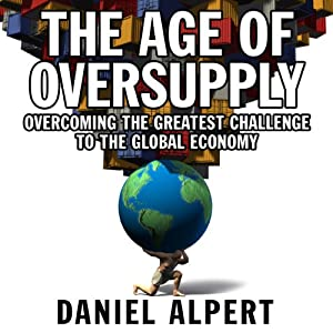 The Age of Oversupply: Overcoming the Greatest Challenge to the Global Economy | [Daniel Alpert]