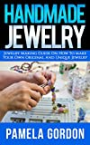 Handmade Jewelry. Jewelry Making Guide on how to make Your own Original And Unique Jewellery: (Jewelry making, jewelry making books, jewelry making kits)