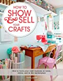 How to Show & Sell Your Crafts: How to Build Your Craft Business at Home, Online, and in the Marketplace Torie Jayne
