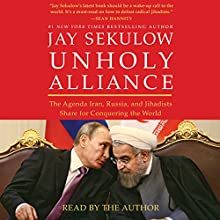 Unholy Alliance: The Agenda Iran, Russia, and Jihadists Share for Conquering the World Audiobook by Jay Sekulow Narrated by Jay Sekulow